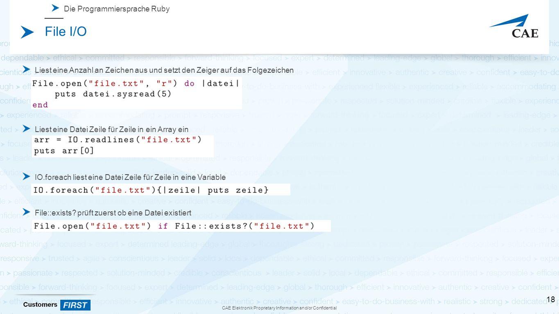 CAE Elektronik Proprietary Information and/or Confidential Die Programmiersprache Ruby File I/O Liest eine Anzahl an Zeichen aus und setzt den Zeiger auf das Folgezeichen Liest eine Datei Zeile für Zeile in ein Array ein IO.foreach liest eine Datei Zeile für Zeile in eine Variable File::exists.