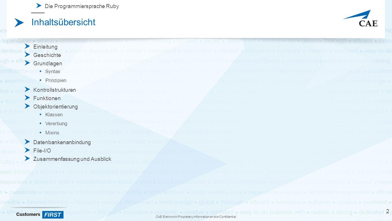 CAE Elektronik Proprietary Information and/or Confidential Inhaltsübersicht Einleitung Geschichte Grundlagen  Syntax  Prinzipien Kontrollstrukturen Funktionen Objektorientierung  Klassen  Vererbung  Mixins Datenbankenanbindung File-I/O Zusammenfassung und Ausblick 2 Die Programmiersprache Ruby