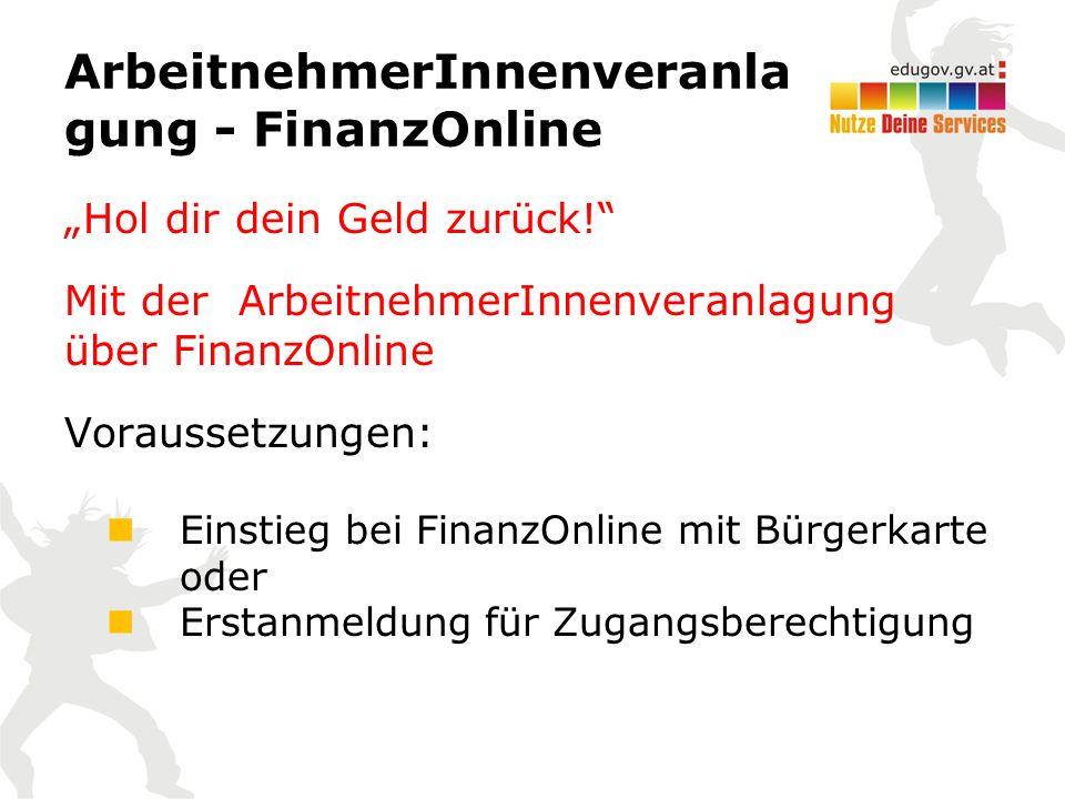 """ArbeitnehmerInnenveranla gung - FinanzOnline """"Hol dir dein Geld zurück! Mit der ArbeitnehmerInnenveranlagung über FinanzOnline Voraussetzungen: Einstieg bei FinanzOnline mit Bürgerkarte oder Erstanmeldung für Zugangsberechtigung"""
