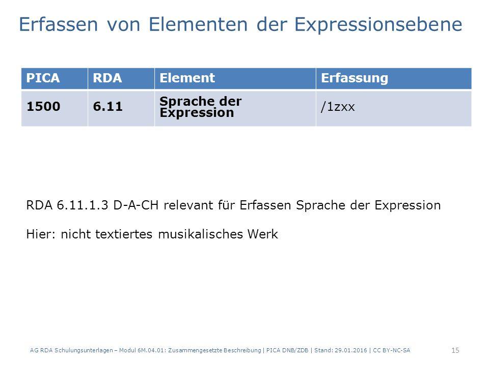 15 PICARDAElementErfassung 15006.11 Sprache der Expression /1zxx Erfassen von Elementen der Expressionsebene RDA 6.11.1.3 D-A-CH relevant für Erfassen Sprache der Expression Hier: nicht textiertes musikalisches Werk AG RDA Schulungsunterlagen – Modul 6M.04.01: Zusammengesetzte Beschreibung | PICA DNB/ZDB | Stand: 29.01.2016 | CC BY-NC-SA