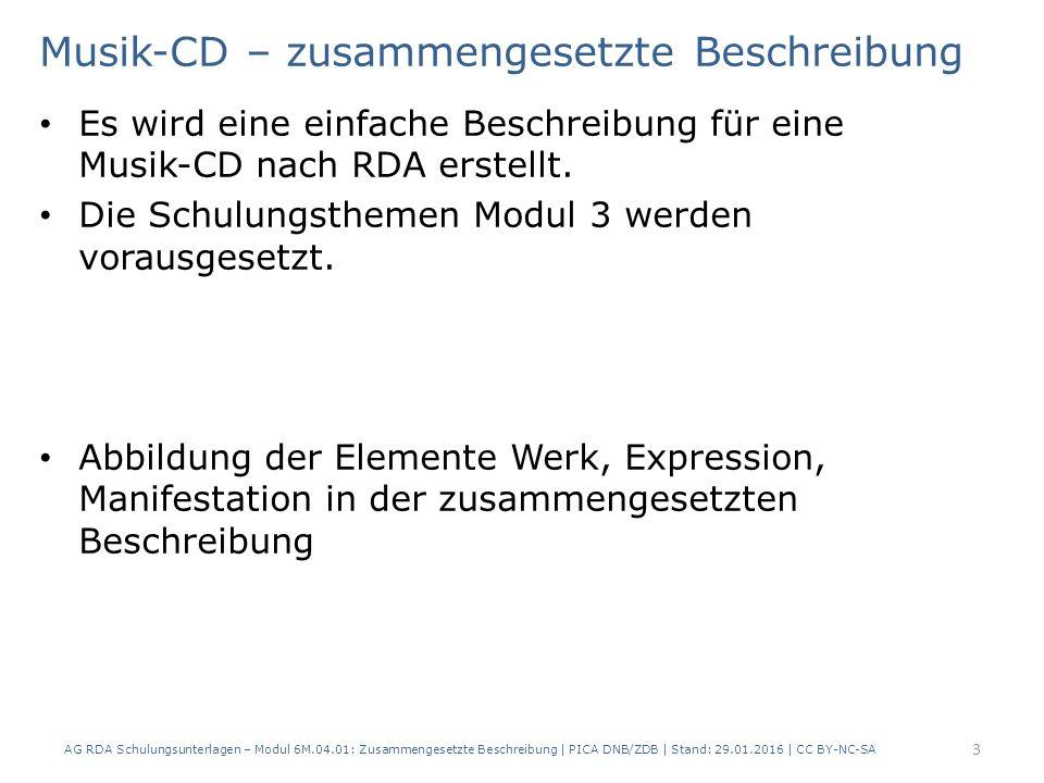 14 PICARDAElementErfassung 40603.4 Umfang (Hauptkomponente) 1 CD 40613.16ToneigenschaftenStereo, digital 40623.5Maße12 cm 40633.4 Umfang (Begleitmaterial) 1 Booklet Erfassen des Datenträgers RDA 3.1.4 D-A-CH relevant für Erfassen des Begleitmaterials AG RDA Schulungsunterlagen – Modul 6M.04.01: Zusammengesetzte Beschreibung | PICA DNB/ZDB | Stand: 29.01.2016 | CC BY-NC-SA