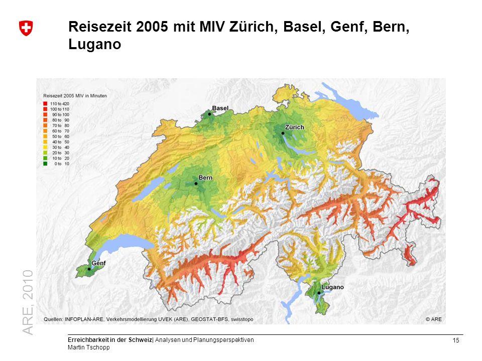 15 Erreichbarkeit in der Schweiz| Analysen und Planungsperspektiven Martin Tschopp Reisezeit 2005 mit MIV Zürich, Basel, Genf, Bern, Lugano ARE, 2010