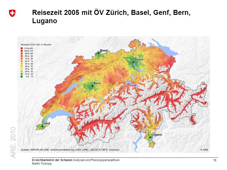 16 Erreichbarkeit in der Schweiz| Analysen und Planungsperspektiven Martin Tschopp Reisezeit 2005 mit ÖV Zürich, Basel, Genf, Bern, Lugano ARE, 2010
