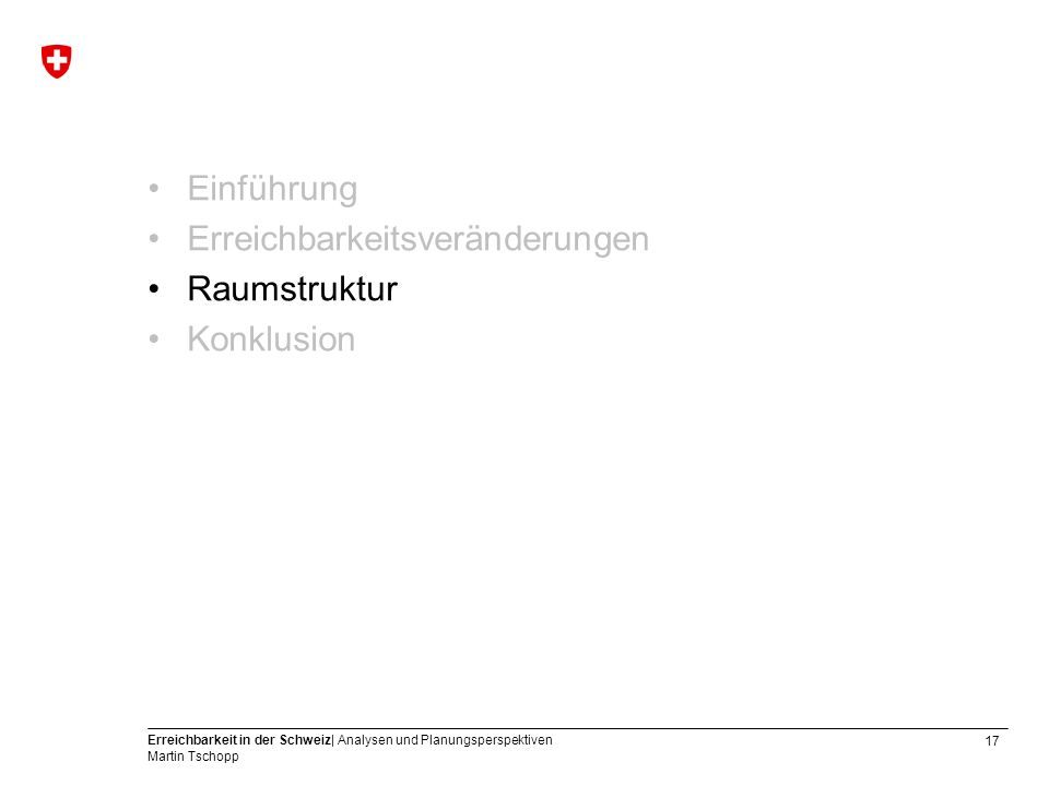 17 Erreichbarkeit in der Schweiz| Analysen und Planungsperspektiven Martin Tschopp Einführung Erreichbarkeitsveränderungen Raumstruktur Konklusion