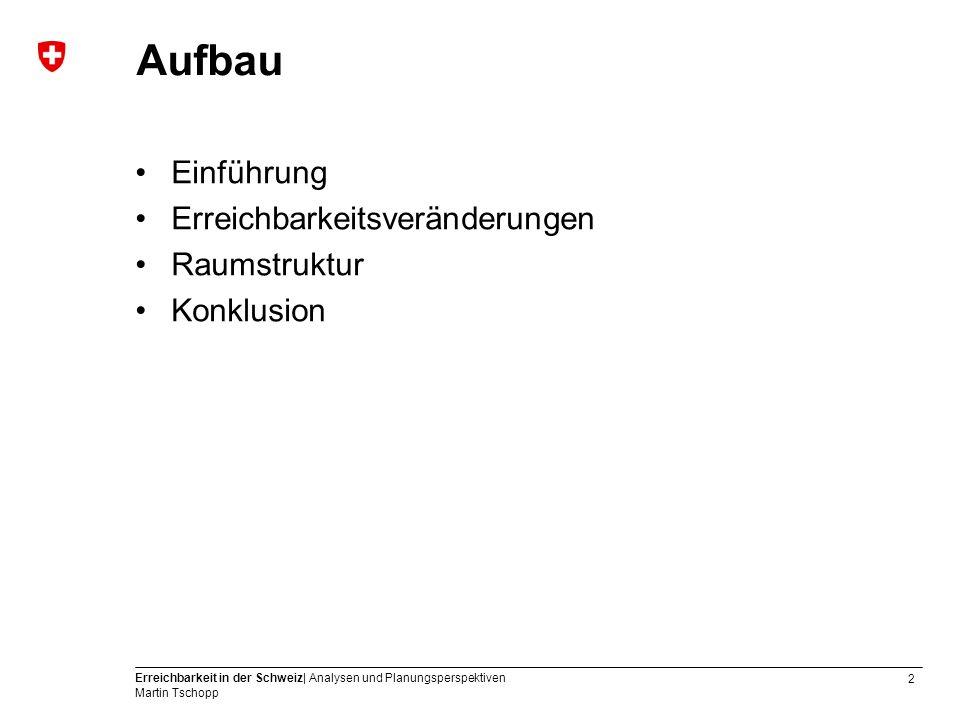 2 Erreichbarkeit in der Schweiz| Analysen und Planungsperspektiven Martin Tschopp Aufbau Einführung Erreichbarkeitsveränderungen Raumstruktur Konklusion