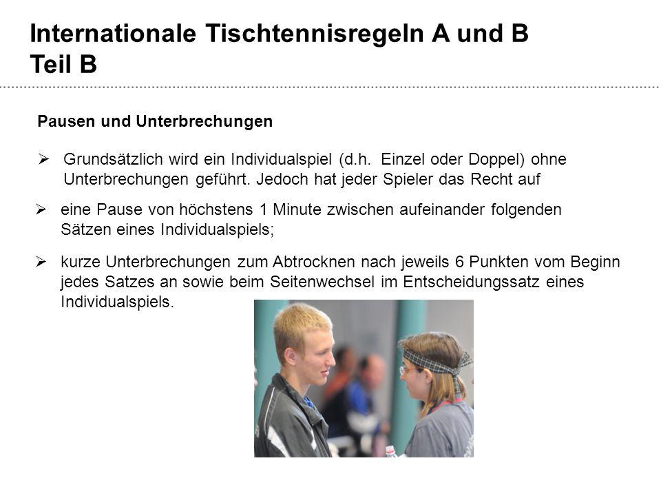 Internationale Tischtennisregeln A und B Teil B  Grundsätzlich wird ein Individualspiel (d.h. Einzel oder Doppel) ohne Unterbrechungen geführt. Jedoc
