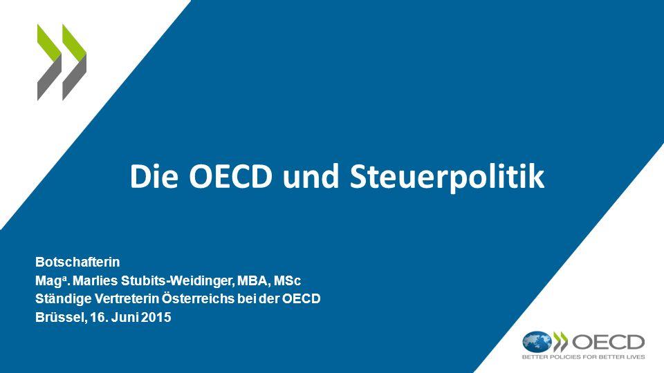 Die OECD und Steuerpolitik Botschafterin Mag a. Marlies Stubits-Weidinger, MBA, MSc Ständige Vertreterin Österreichs bei der OECD Brüssel, 16. Juni 20