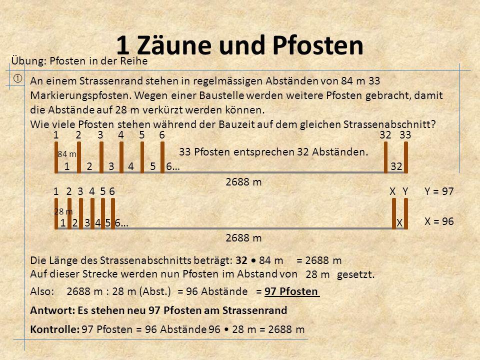 1 Zäune und Pfosten  Übung: Pfosten in der Reihe An einem Strassenrand stehen in regelmässigen Abständen von 84 m 33 Markierungspfosten.