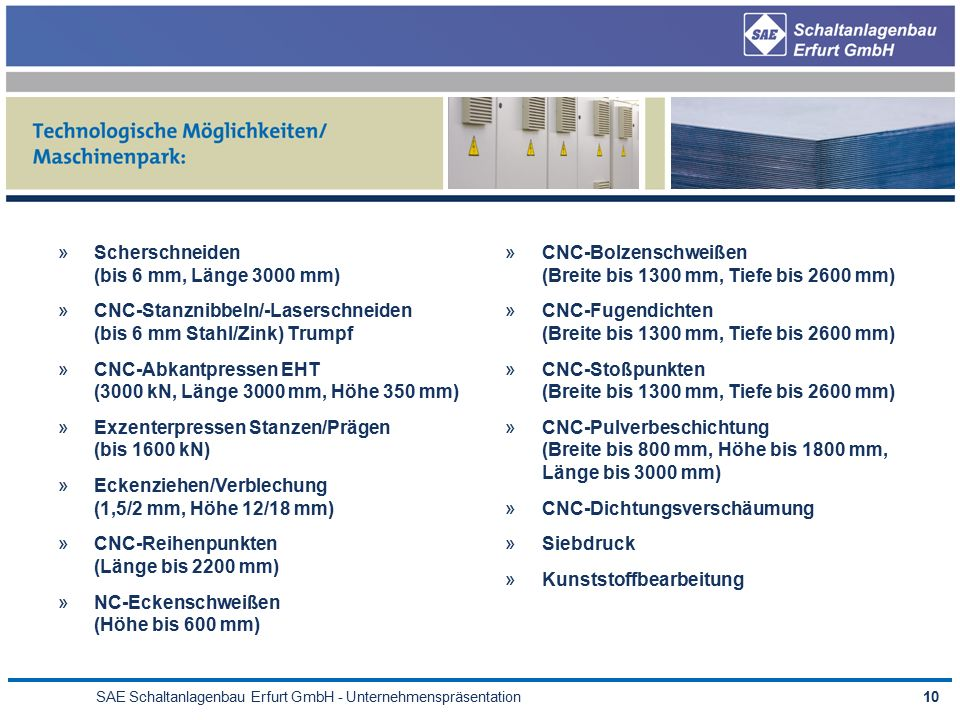 SAE Schaltanlagenbau Erfurt GmbH - Unternehmenspräsentation10 »Scherschneiden (bis 6 mm, Länge 3000 mm) »CNC-Stanznibbeln/-Laserschneiden (bis 6 mm Stahl/Zink) Trumpf »CNC-Abkantpressen EHT (3000 kN, Länge 3000 mm, Höhe 350 mm) »Exzenterpressen Stanzen/Prägen (bis 1600 kN) »Eckenziehen/Verblechung (1,5/2 mm, Höhe 12/18 mm) »CNC-Reihenpunkten (Länge bis 2200 mm) »NC-Eckenschweißen (Höhe bis 600 mm) »CNC-Bolzenschweißen (Breite bis 1300 mm, Tiefe bis 2600 mm) »CNC-Fugendichten (Breite bis 1300 mm, Tiefe bis 2600 mm) »CNC-Stoßpunkten (Breite bis 1300 mm, Tiefe bis 2600 mm) »CNC-Pulverbeschichtung (Breite bis 800 mm, Höhe bis 1800 mm, Länge bis 3000 mm) »CNC-Dichtungsverschäumung »Siebdruck »Kunststoffbearbeitung