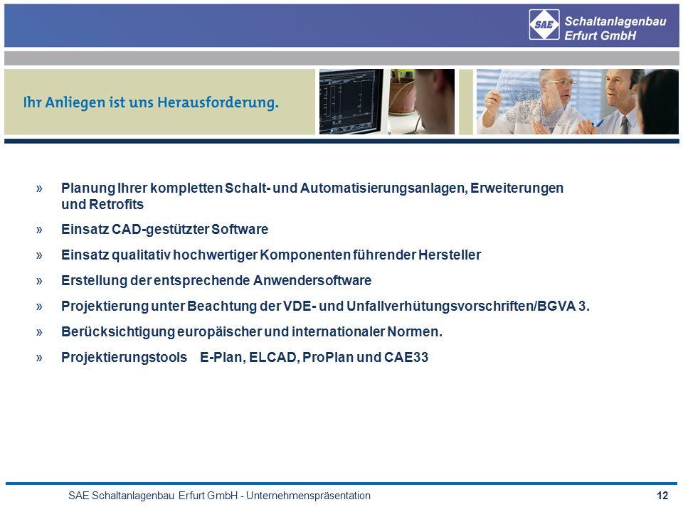 SAE Schaltanlagenbau Erfurt GmbH - Unternehmenspräsentation12 »Planung Ihrer kompletten Schalt- und Automatisierungsanlagen, Erweiterungen und Retrofits »Einsatz CAD-gestützter Software »Einsatz qualitativ hochwertiger Komponenten führender Hersteller »Erstellung der entsprechende Anwendersoftware »Projektierung unter Beachtung der VDE- und Unfallverhütungsvorschriften/BGVA 3.