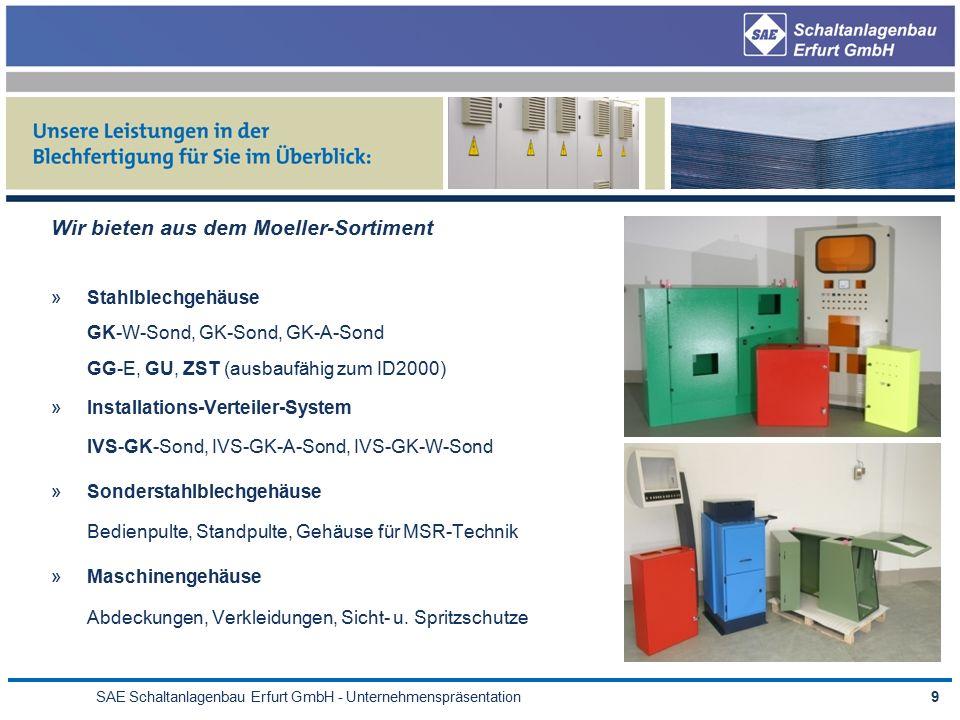 SAE Schaltanlagenbau Erfurt GmbH - Unternehmenspräsentation9 Wir bieten aus dem Moeller-Sortiment »Stahlblechgehäuse GK-W-Sond, GK-Sond, GK-A-Sond GG-E, GU, ZST (ausbaufähig zum ID2000) »Installations-Verteiler-System IVS-GK-Sond, IVS-GK-A-Sond, IVS-GK-W-Sond »Sonderstahlblechgehäuse Bedienpulte, Standpulte, Gehäuse für MSR-Technik »Maschinengehäuse Abdeckungen, Verkleidungen, Sicht- u.
