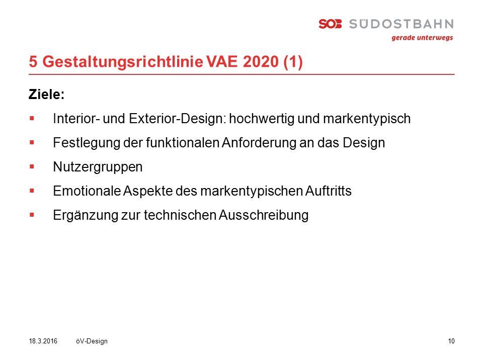 5 Gestaltungsrichtlinie VAE 2020 (1) öV-Design1018.3.2016 Ziele:  Interior- und Exterior-Design: hochwertig und markentypisch  Festlegung der funktionalen Anforderung an das Design  Nutzergruppen  Emotionale Aspekte des markentypischen Auftritts  Ergänzung zur technischen Ausschreibung