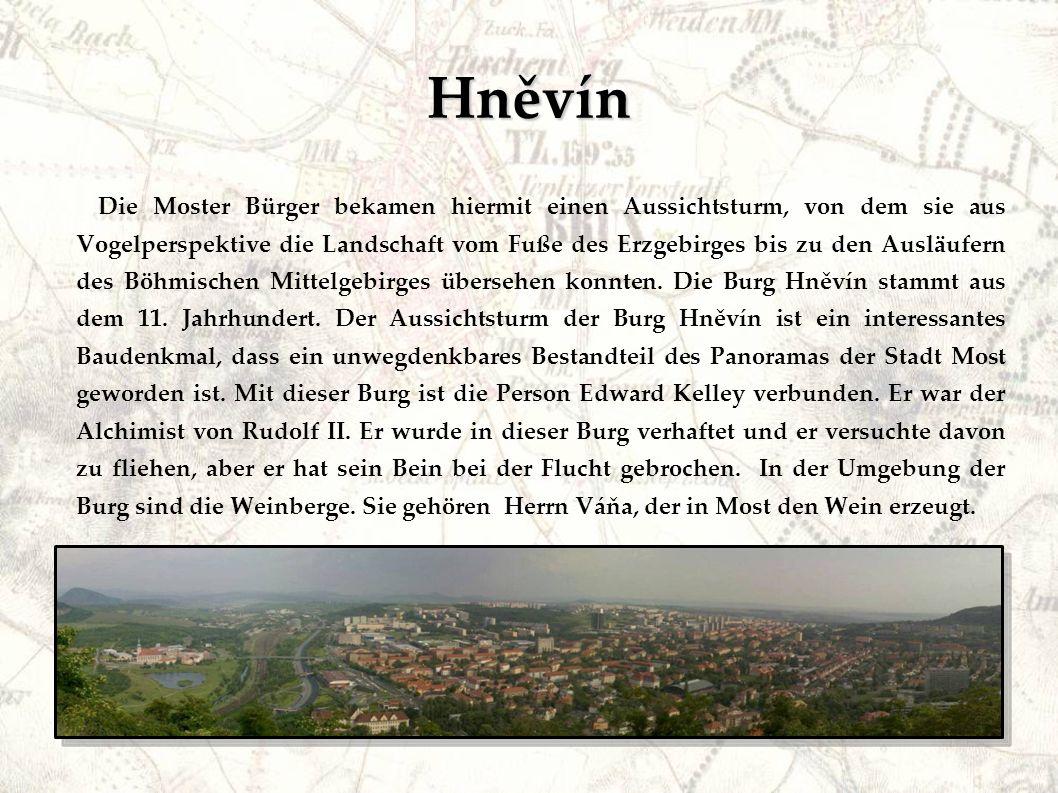 Hněvín Die Moster Bürger bekamen hiermit einen Aussichtsturm, von dem sie aus Vogelperspektive die Landschaft vom Fuße des Erzgebirges bis zu den Ausläufern des Böhmischen Mittelgebirges übersehen konnten.