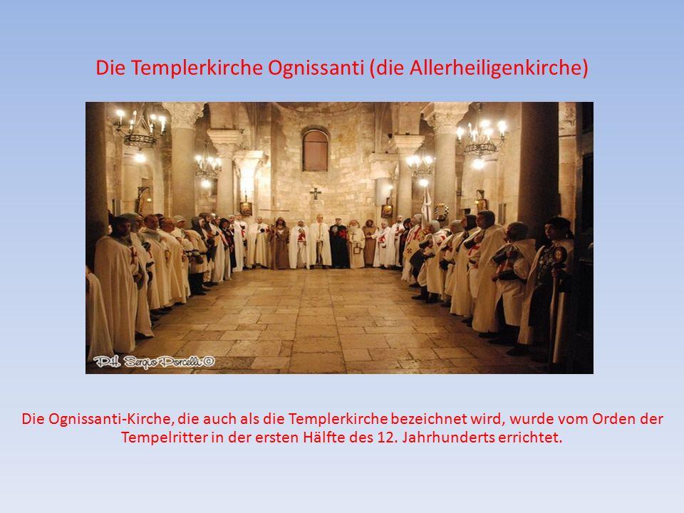 Die Templerkirche Ognissanti (die Allerheiligenkirche) Die Ognissanti-Kirche, die auch als die Templerkirche bezeichnet wird, wurde vom Orden der Tempelritter in der ersten Hälfte des 12.