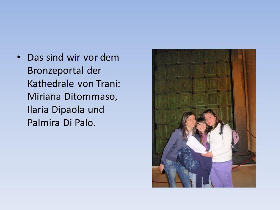 Das sind wir vor dem Bronzeportal der Kathedrale von Trani: Miriana Ditommaso, Ilaria Dipaola und Palmira Di Palo.