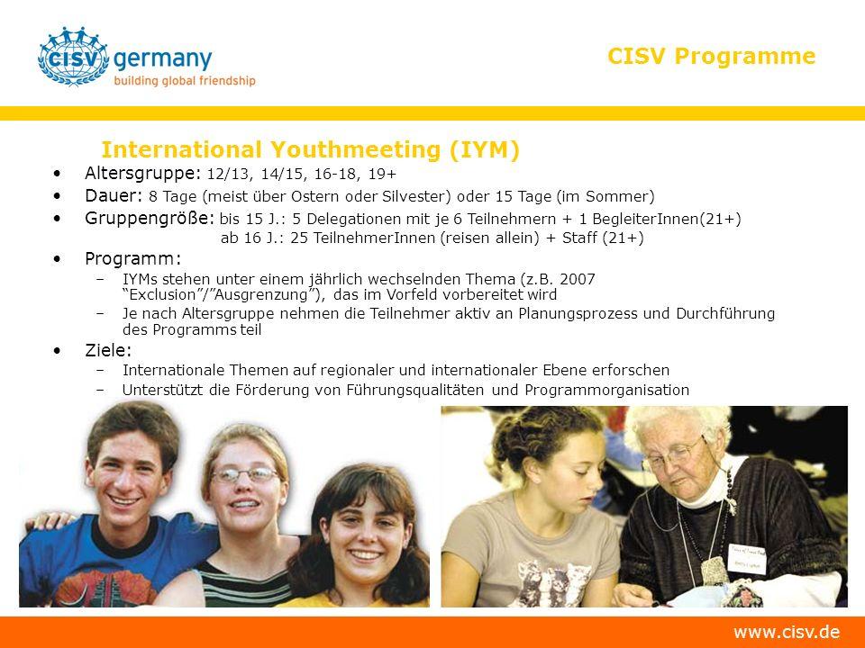www.cisv.de CISV Programme International Youthmeeting (IYM) Altersgruppe: 12/13, 14/15, 16-18, 19+ Dauer: 8 Tage (meist über Ostern oder Silvester) oder 15 Tage (im Sommer) Gruppengröße: bis 15 J.: 5 Delegationen mit je 6 Teilnehmern + 1 BegleiterInnen(21+) ab 16 J.: 25 TeilnehmerInnen (reisen allein) + Staff (21+) Programm: –IYMs stehen unter einem jährlich wechselnden Thema (z.B.