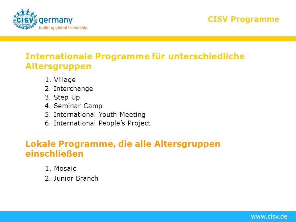 www.cisv.de CISV Programme Internationale Programme für unterschiedliche Altersgruppen 1. Village 2. Interchange 3. Step Up 4. Seminar Camp 5. Interna