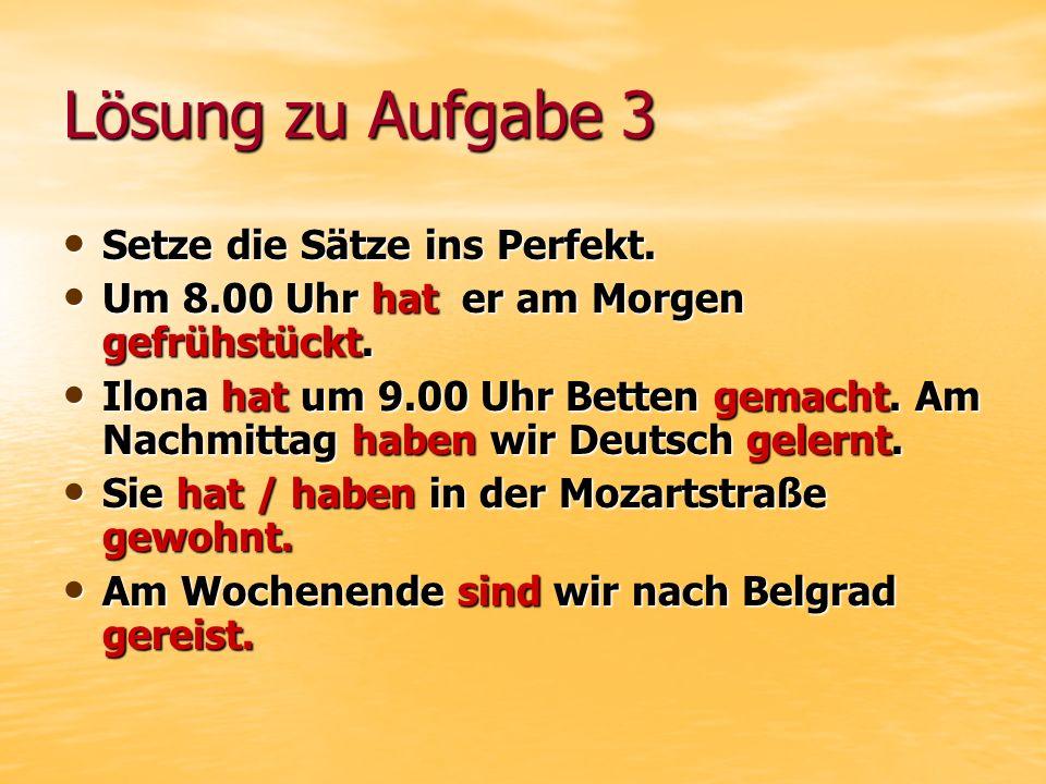 Lösung zu Aufgabe 3 Setze die Sätze ins Perfekt. Setze die Sätze ins Perfekt.