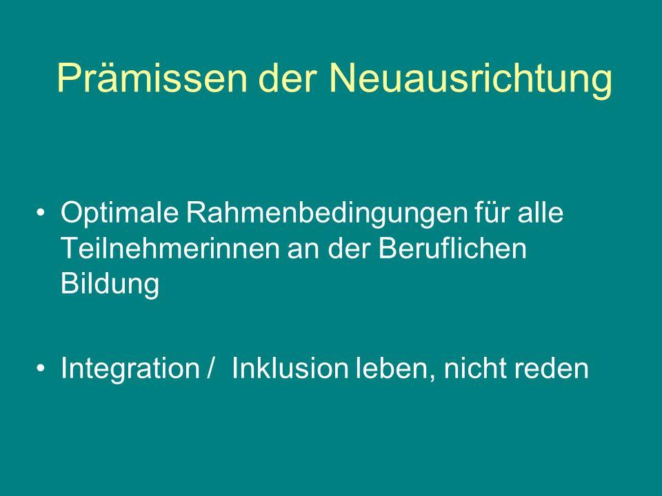 Prämissen der Neuausrichtung Optimale Rahmenbedingungen für alle Teilnehmerinnen an der Beruflichen Bildung Integration / Inklusion leben, nicht reden