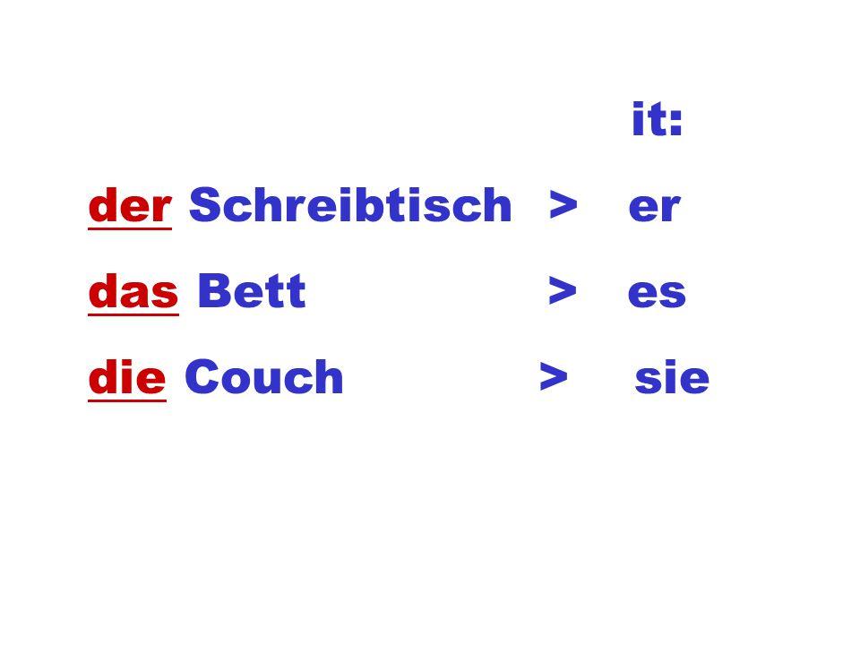 it: der Schreibtisch > er das Bett > es die Couch > sie
