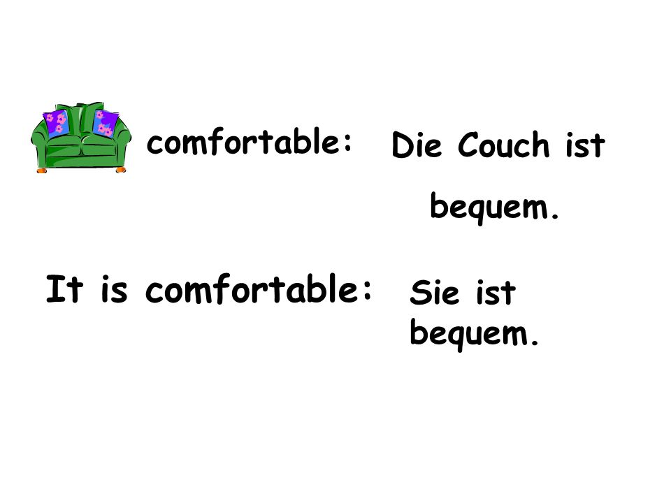comfortable: It is comfortable: Die Couch ist bequem. Sie ist bequem.
