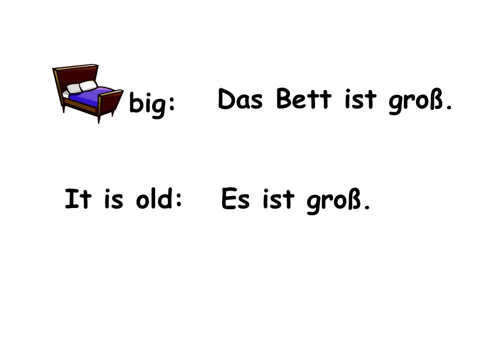 big: It is old: Das Bett ist groß. Es ist groß.