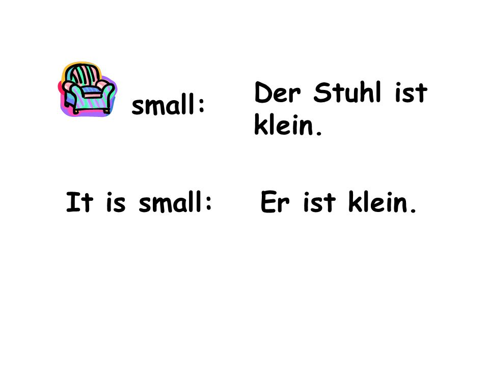 small: It is small: Der Stuhl ist klein. Er ist klein.