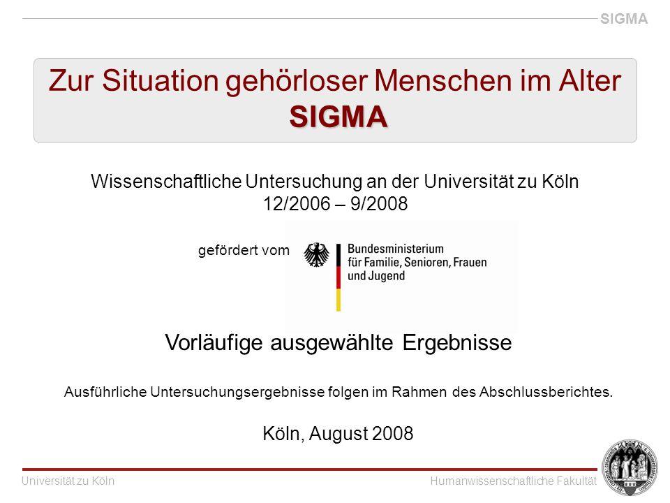 Universität zu KölnHumanwissenschaftliche Fakultät SIGMA SIGMA Zur Situation gehörloser Menschen im Alter SIGMA Wissenschaftliche Untersuchung an der Universität zu Köln 12/2006 – 9/2008 gefördert vom Vorläufige ausgewählte Ergebnisse Ausführliche Untersuchungsergebnisse folgen im Rahmen des Abschlussberichtes.