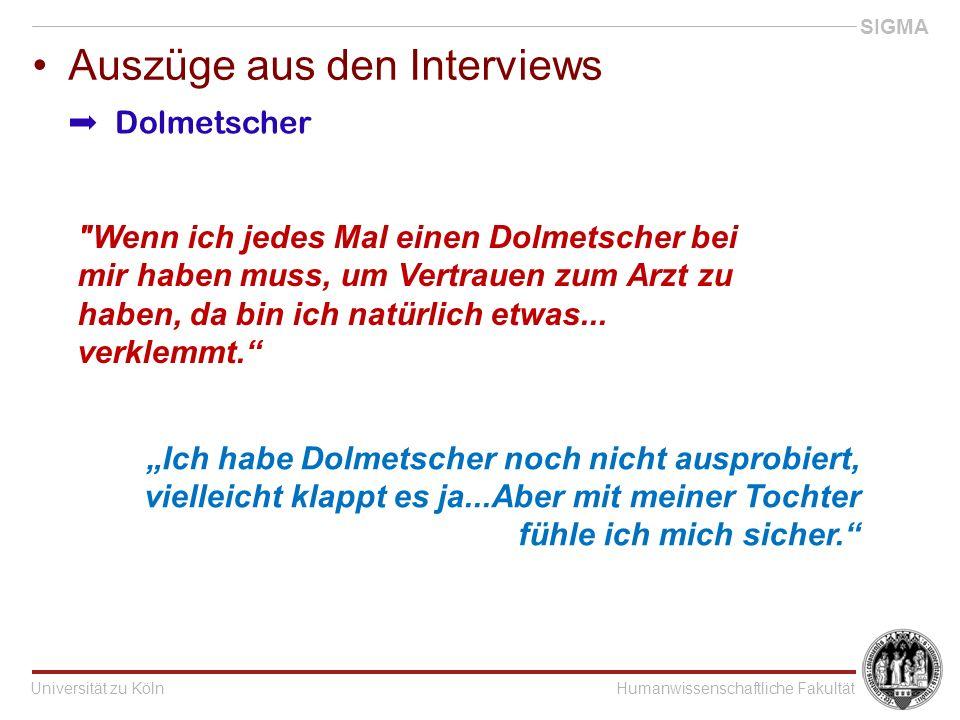 """Universität zu KölnHumanwissenschaftliche Fakultät SIGMA Auszüge aus den Interviews """"Ich habe Dolmetscher noch nicht ausprobiert, vielleicht klappt es ja...Aber mit meiner Tochter fühle ich mich sicher. Wenn ich jedes Mal einen Dolmetscher bei mir haben muss, um Vertrauen zum Arzt zu haben, da bin ich natürlich etwas..."""