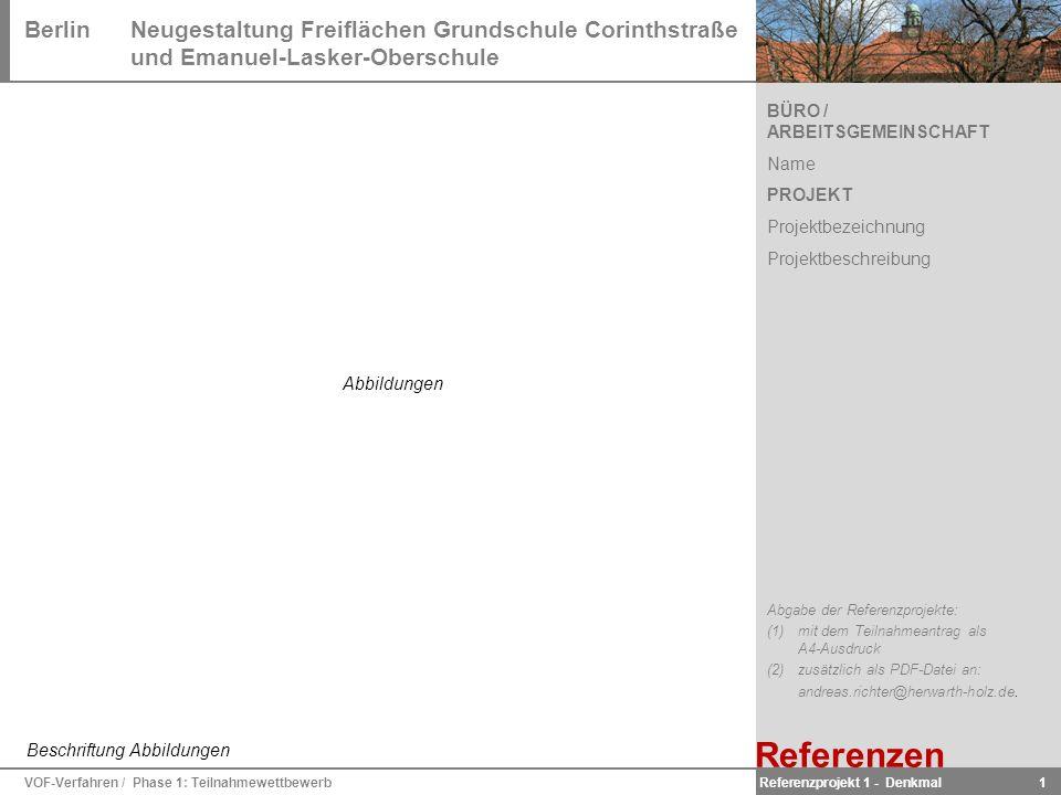BerlinNeugestaltung Freiflächen Grundschule Corinthstraße und Emanuel-Lasker-Oberschule VOF-Verfahren / Phase 1: Teilnahmewettbewerb 1 BÜRO / ARBEITSGEMEINSCHAFT Name PROJEKT Projektbezeichnung Projektbeschreibung Beschriftung Abbildungen Abgabe der Referenzprojekte: (1) mit dem Teilnahmeantrag als A4-Ausdruck (2) zusätzlich als PDF-Datei an: andreas.richter@herwarth-holz.de.
