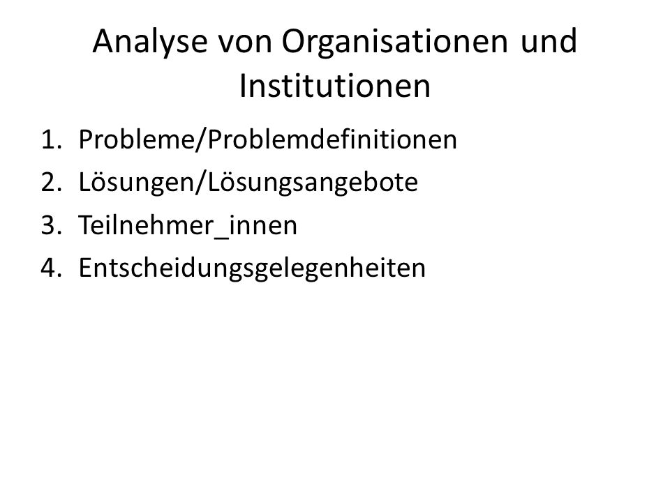 Analyse von Organisationen und Institutionen 1.Probleme/Problemdefinitionen 2.Lösungen/Lösungsangebote 3.Teilnehmer_innen 4.Entscheidungsgelegenheiten