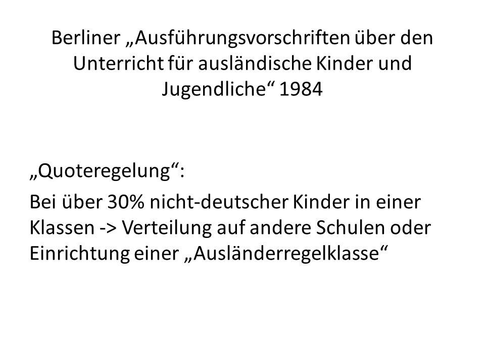 """Berliner """"Ausführungsvorschriften über den Unterricht für ausländische Kinder und Jugendliche 1984 """"Quoteregelung : Bei über 30% nicht-deutscher Kinder in einer Klassen -> Verteilung auf andere Schulen oder Einrichtung einer """"Ausländerregelklasse"""