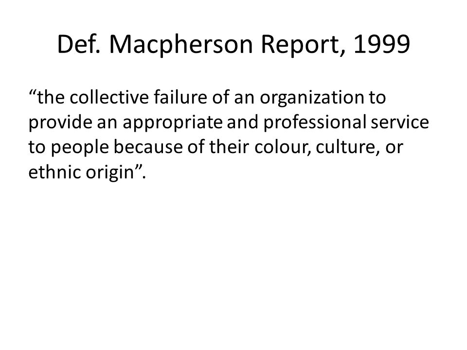 """Def. Macpherson Report, 1999 """"the collective failure of an organization to provide an appropriate and professional service to people because of their"""
