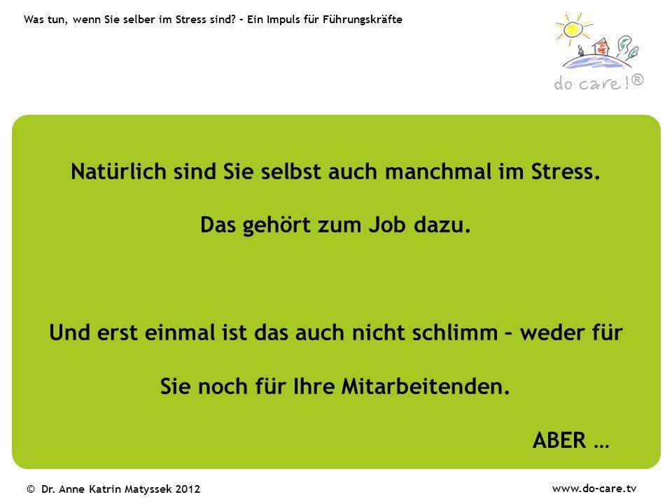 ® www.do-care.tv © Dr. Anne Katrin Matyssek 2012 Natürlich sind Sie selbst auch manchmal im Stress. Das gehört zum Job dazu. Und erst einmal ist das a