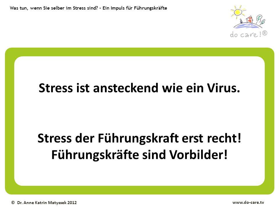 ® www.do-care.tv © Dr. Anne Katrin Matyssek 2012 Stress ist ansteckend wie ein Virus. Stress der Führungskraft erst recht! Führungskräfte sind Vorbild