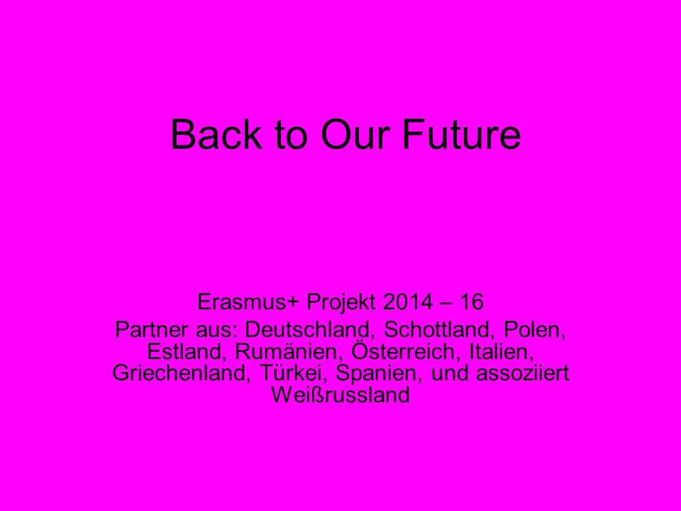 Back to Our Future Erasmus+ Projekt 2014 – 16 Partner aus: Deutschland, Schottland, Polen, Estland, Rumänien, Österreich, Italien, Griechenland, Türkei, Spanien, und assoziiert Weißrussland