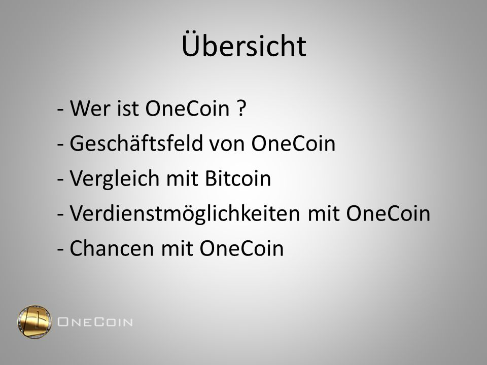 Übersicht - Wer ist OneCoin ? - Geschäftsfeld von OneCoin - Vergleich mit Bitcoin - Verdienstmöglichkeiten mit OneCoin - Chancen mit OneCoin