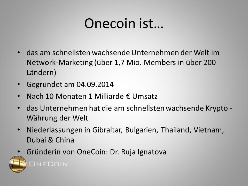 Onecoin ist… das am schnellsten wachsende Unternehmen der Welt im Network-Marketing (über 1,7 Mio. Members in über 200 Ländern) Gegründet am 04.09.201