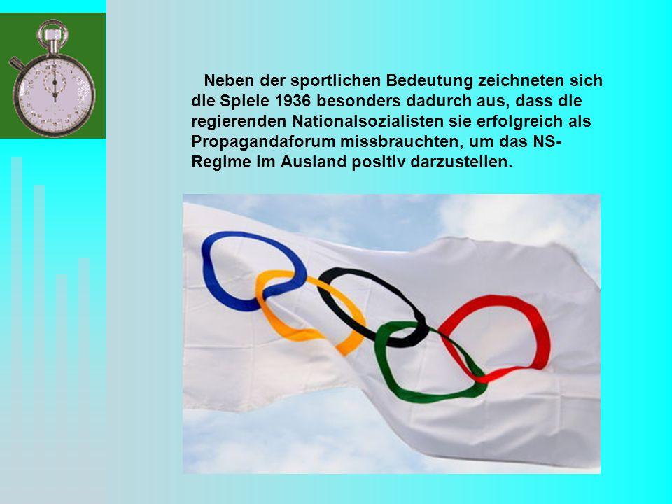 Neben der sportlichen Bedeutung zeichneten sich die Spiele 1936 besonders dadurch aus, dass die regierenden Nationalsozialisten sie erfolgreich als Propagandaforum missbrauchten, um das NS- Regime im Ausland positiv darzustellen.
