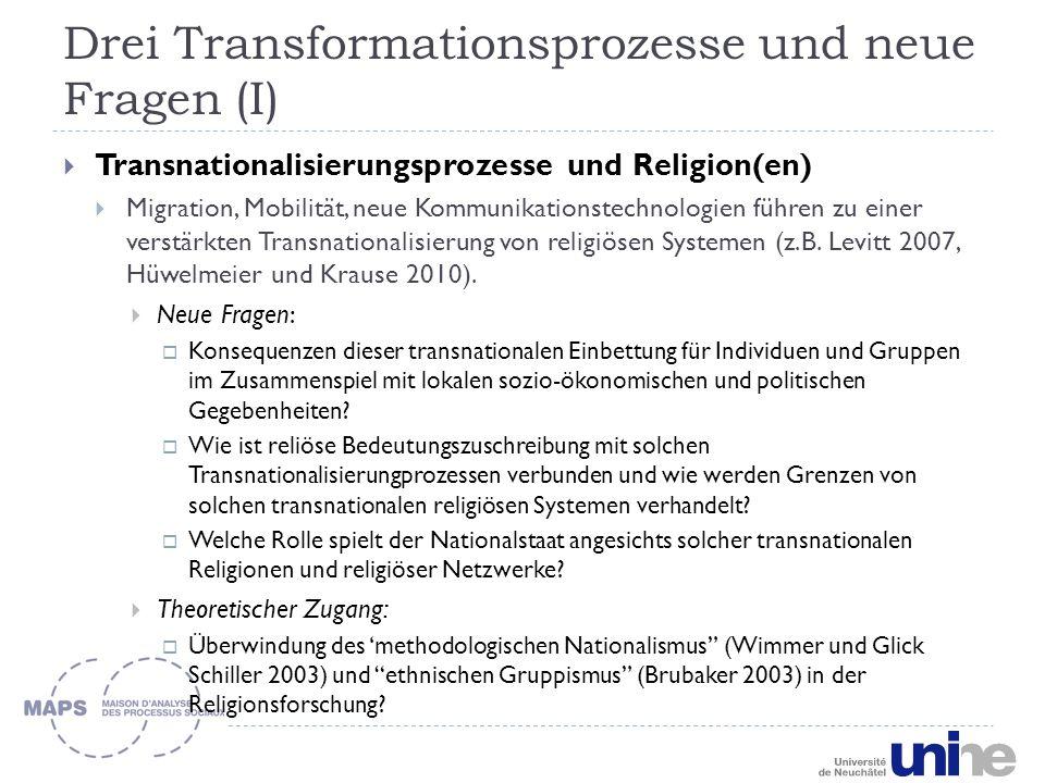Drei Transformationsprozesse und neue Fragen (I)  Transnationalisierungsprozesse und Religion(en)  Migration, Mobilität, neue Kommunikationstechnologien führen zu einer verstärkten Transnationalisierung von religiösen Systemen (z.B.