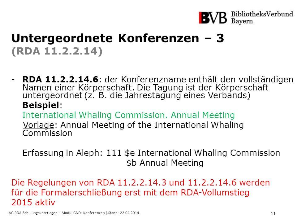 11 AG RDA Schulungsunterlagen – Modul GND: Konferenzen | Stand: 22.04.2014 Untergeordnete Konferenzen – 3 (RDA 11.2.2.14) -RDA 11.2.2.14.6: der Konferenzname enthält den vollständigen Namen einer Körperschaft.