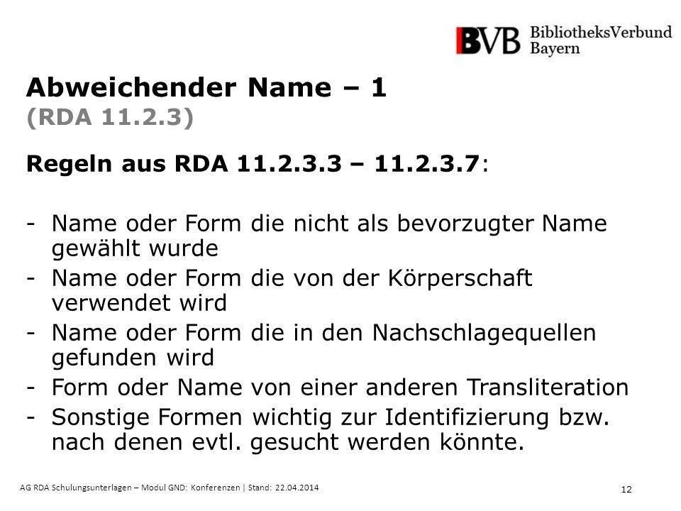 12 AG RDA Schulungsunterlagen – Modul GND: Konferenzen | Stand: 22.04.2014 Abweichender Name – 1 (RDA 11.2.3) Regeln aus RDA 11.2.3.3 – 11.2.3.7: -Name oder Form die nicht als bevorzugter Name gewählt wurde -Name oder Form die von der Körperschaft verwendet wird -Name oder Form die in den Nachschlagequellen gefunden wird -Form oder Name von einer anderen Transliteration -Sonstige Formen wichtig zur Identifizierung bzw.
