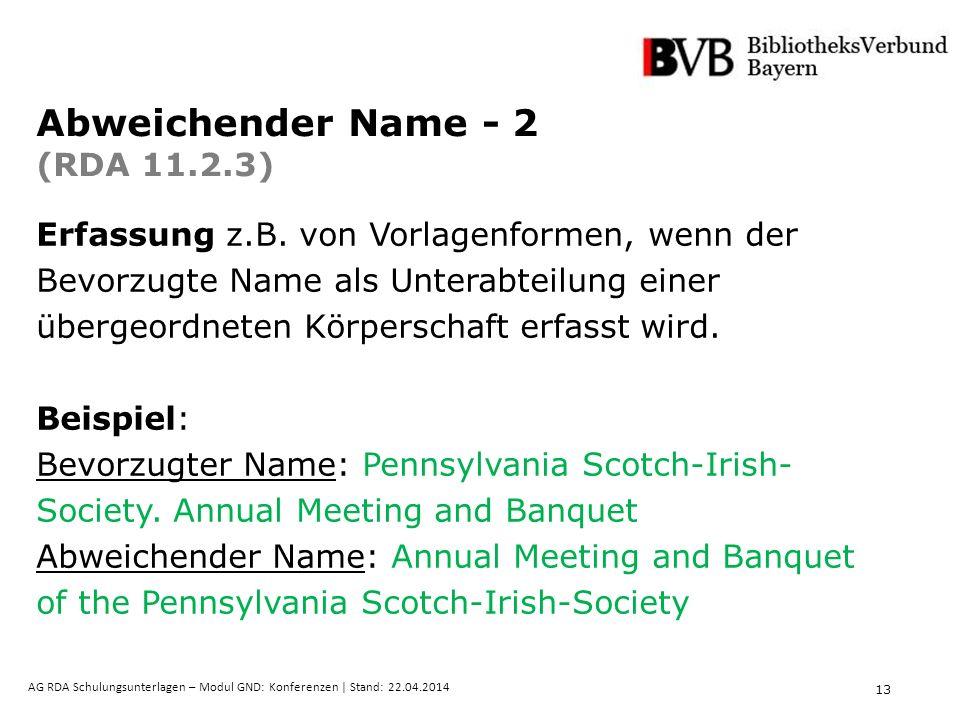 13 AG RDA Schulungsunterlagen – Modul GND: Konferenzen | Stand: 22.04.2014 Abweichender Name - 2 (RDA 11.2.3) Erfassung z.B. von Vorlagenformen, wenn