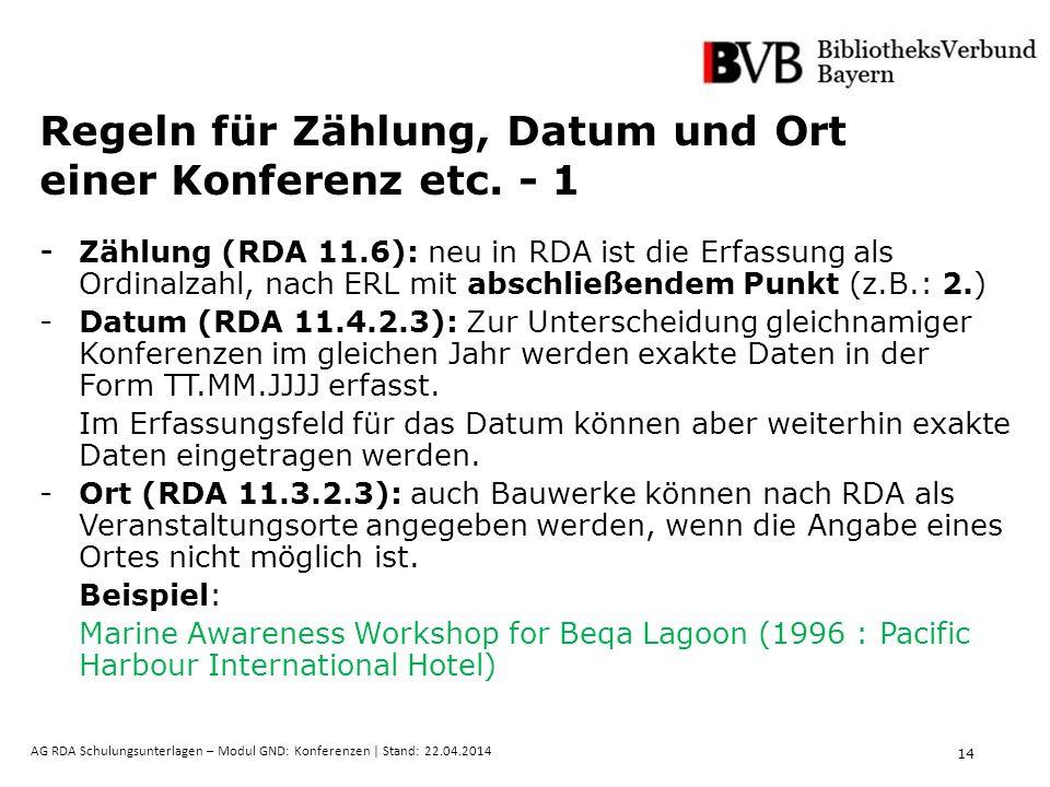 14 AG RDA Schulungsunterlagen – Modul GND: Konferenzen | Stand: 22.04.2014 Regeln für Zählung, Datum und Ort einer Konferenz etc. - 1 - Zählung (RDA 1