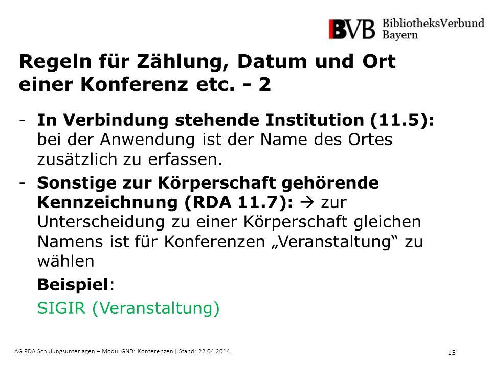 15 AG RDA Schulungsunterlagen – Modul GND: Konferenzen | Stand: 22.04.2014 Regeln für Zählung, Datum und Ort einer Konferenz etc.