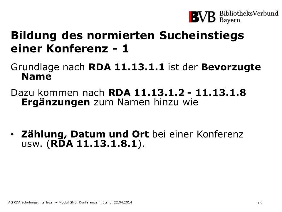16 AG RDA Schulungsunterlagen – Modul GND: Konferenzen | Stand: 22.04.2014 Bildung des normierten Sucheinstiegs einer Konferenz - 1 Grundlage nach RDA 11.13.1.1 ist der Bevorzugte Name Dazu kommen nach RDA 11.13.1.2 - 11.13.1.8 Ergänzungen zum Namen hinzu wie Zählung, Datum und Ort bei einer Konferenz usw.