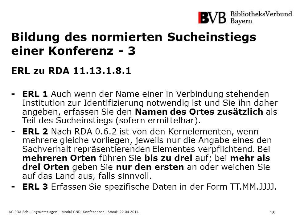 18 AG RDA Schulungsunterlagen – Modul GND: Konferenzen | Stand: 22.04.2014 Bildung des normierten Sucheinstiegs einer Konferenz - 3 ERL zu RDA 11.13.1