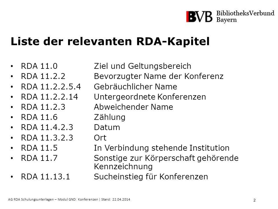 2 AG RDA Schulungsunterlagen – Modul GND: Konferenzen | Stand: 22.04.2014 Liste der relevanten RDA-Kapitel RDA 11.0 Ziel und Geltungsbereich RDA 11.2.2 Bevorzugter Name der Konferenz RDA 11.2.2.5.4 Gebräuchlicher Name RDA 11.2.2.14 Untergeordnete Konferenzen RDA 11.2.3 Abweichender Name RDA 11.6 Zählung RDA 11.4.2.3 Datum RDA 11.3.2.3 Ort RDA 11.5 In Verbindung stehende Institution RDA 11.7Sonstige zur Körperschaft gehörende Kennzeichnung RDA 11.13.1 Sucheinstieg für Konferenzen