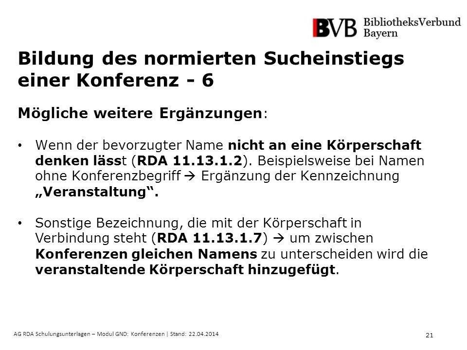 21 AG RDA Schulungsunterlagen – Modul GND: Konferenzen | Stand: 22.04.2014 Bildung des normierten Sucheinstiegs einer Konferenz - 6 Mögliche weitere Ergänzungen : Wenn der bevorzugter Name nicht an eine Körperschaft denken lässt (RDA 11.13.1.2).