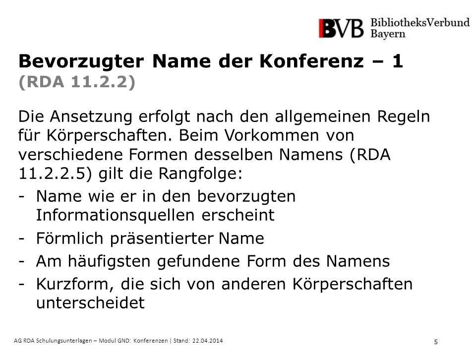 5 AG RDA Schulungsunterlagen – Modul GND: Konferenzen | Stand: 22.04.2014 Bevorzugter Name der Konferenz – 1 (RDA 11.2.2) Die Ansetzung erfolgt nach den allgemeinen Regeln für Körperschaften.